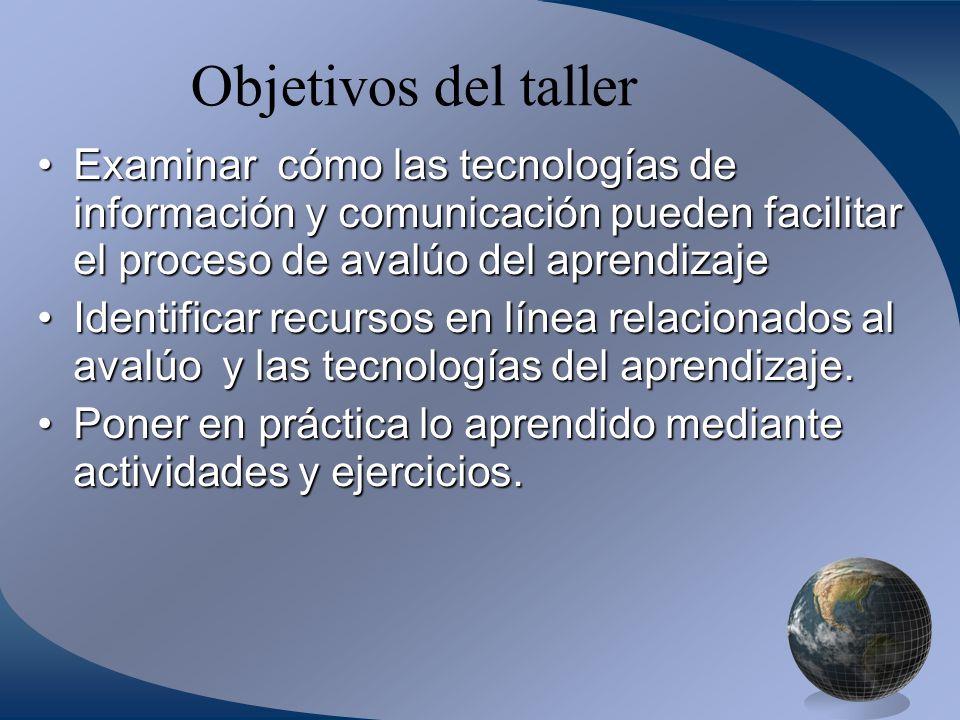 Objetivos del taller Examinar cómo las tecnologías de información y comunicación pueden facilitar el proceso de avalúo del aprendizaje.