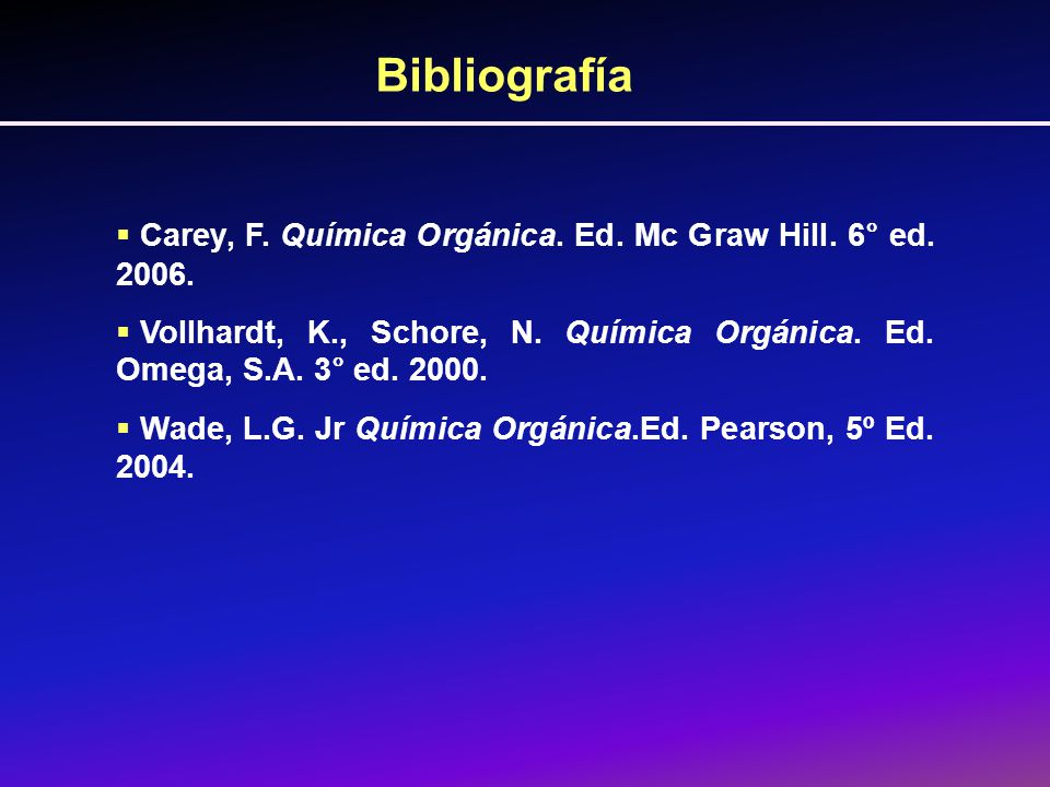 Bibliografía Carey, F. Química Orgánica. Ed. Mc Graw Hill. 6° ed. 2006. Vollhardt, K., Schore, N. Química Orgánica. Ed. Omega, S.A. 3° ed. 2000.