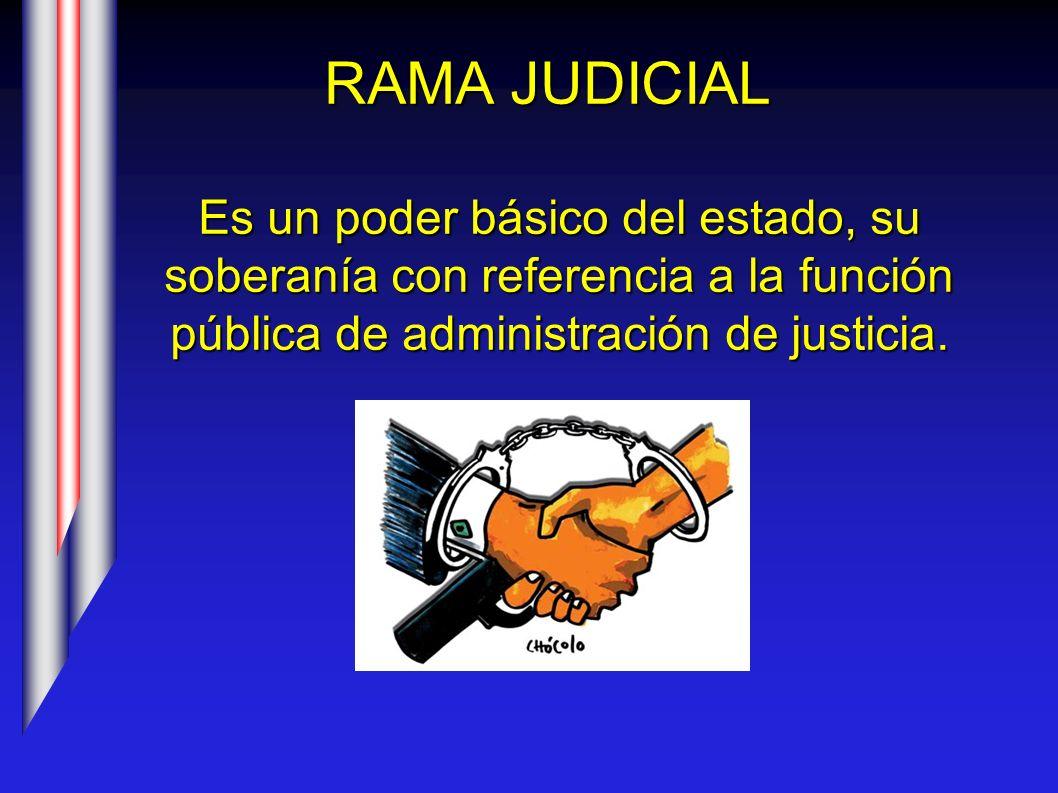 RAMA JUDICIAL Es un poder básico del estado, su soberanía con referencia a la función pública de administración de justicia.