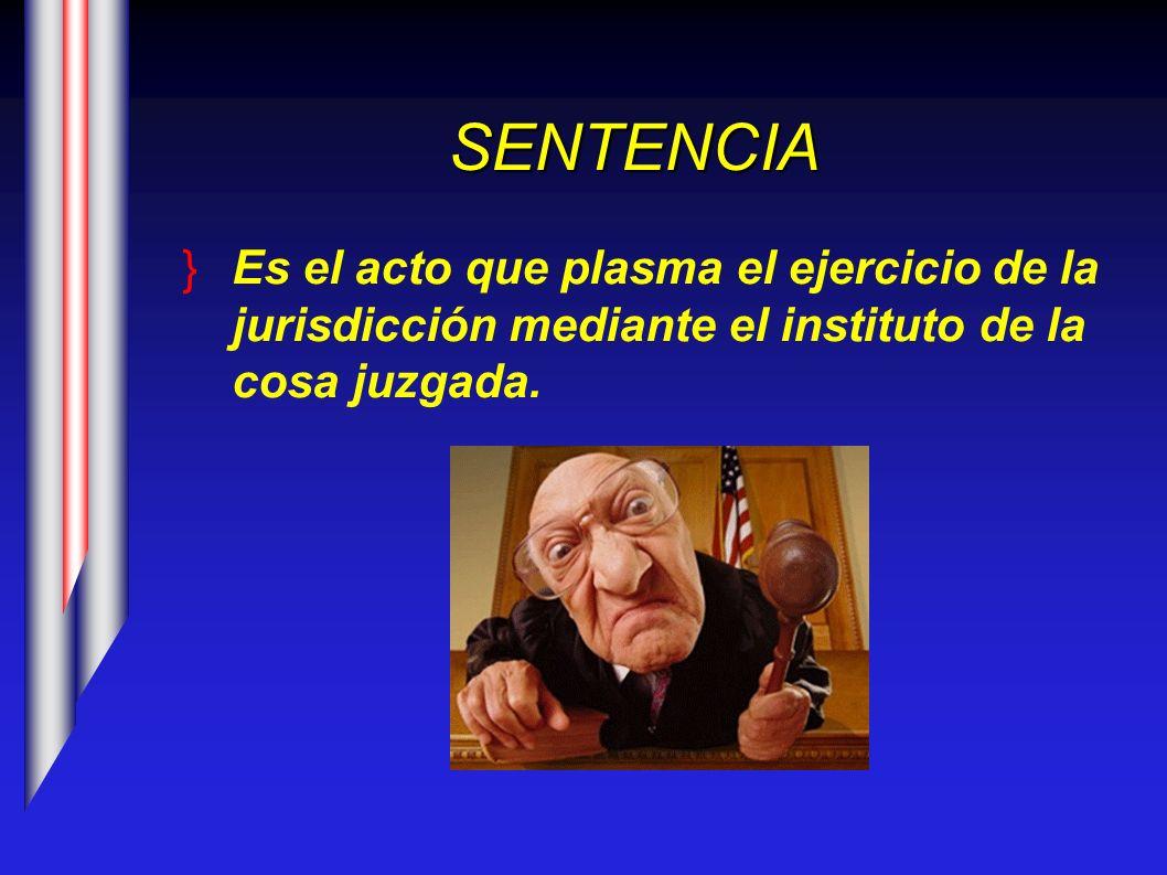 SENTENCIAEs el acto que plasma el ejercicio de la jurisdicción mediante el instituto de la cosa juzgada.