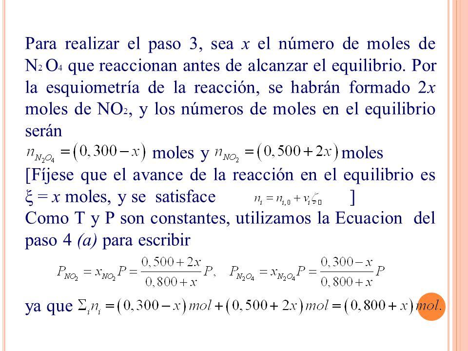 Para realizar el paso 3, sea x el número de moles de N2 O4 que reaccionan antes de alcanzar el equilibrio. Por la esquiometría de la reacción, se habrán formado 2x moles de NO2, y los números de moles en el equilibrio serán