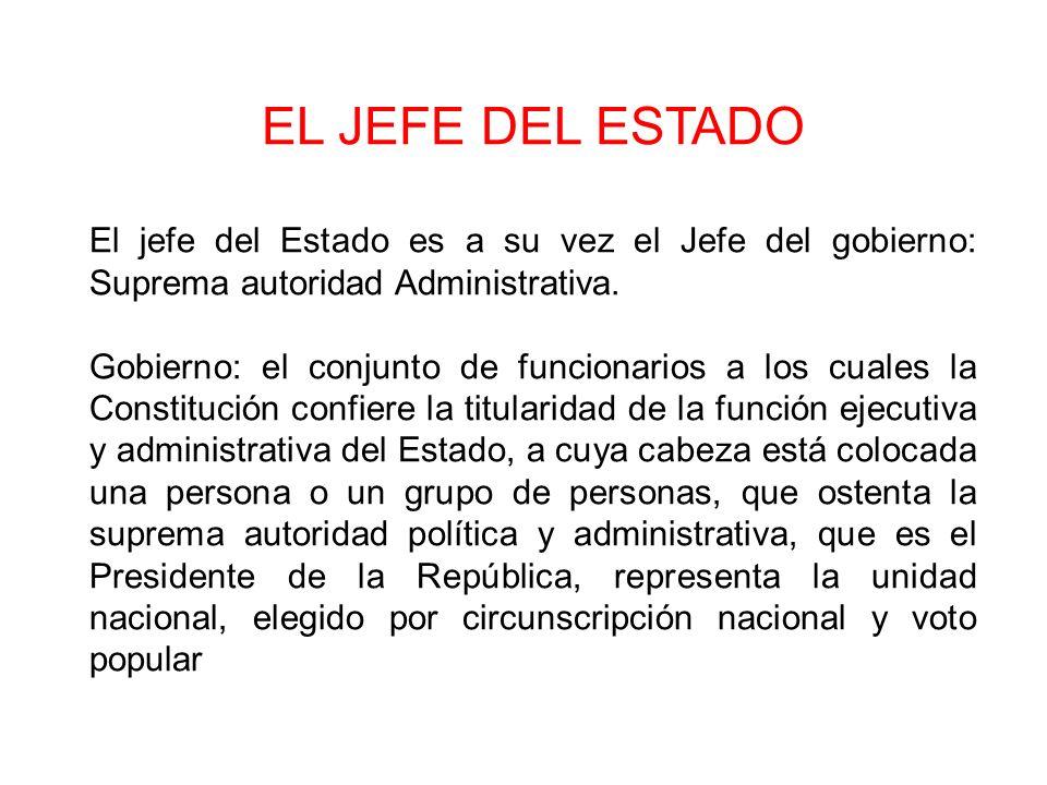 EL JEFE DEL ESTADO El jefe del Estado es a su vez el Jefe del gobierno: Suprema autoridad Administrativa.