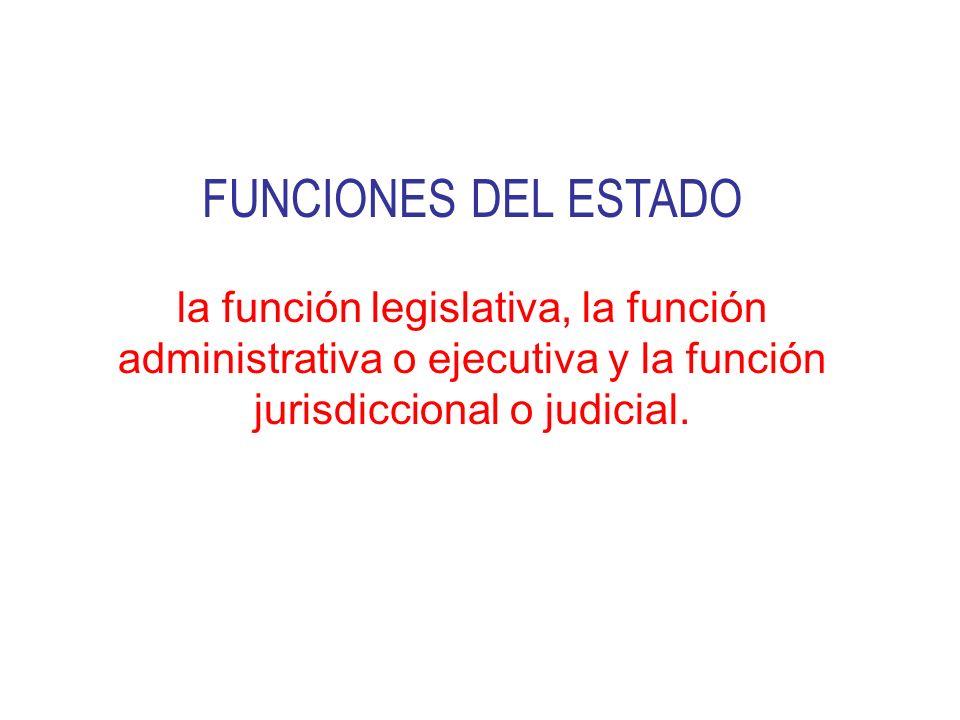 FUNCIONES DEL ESTADO la función legislativa, la función administrativa o ejecutiva y la función jurisdiccional o judicial.