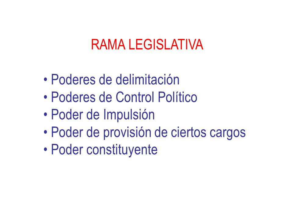 RAMA LEGISLATIVA Poderes de delimitación. Poderes de Control Político. Poder de Impulsión. Poder de provisión de ciertos cargos.