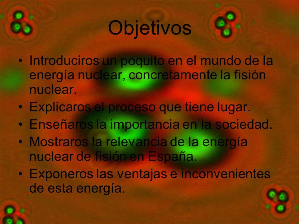Objetivos Introduciros un poquito en el mundo de la energía nuclear, concretamente la fisión nuclear.