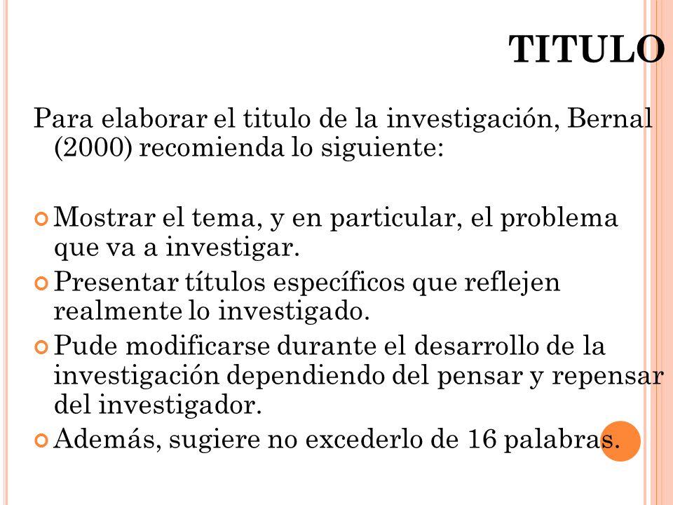 TITULO Para elaborar el titulo de la investigación, Bernal (2000) recomienda lo siguiente: