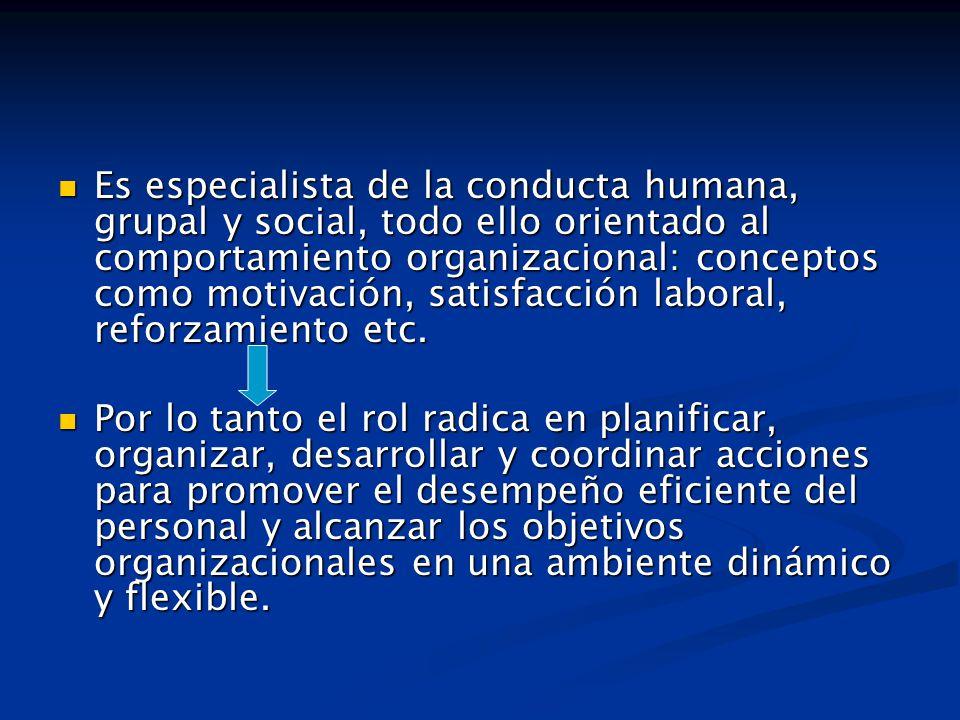Es especialista de la conducta humana, grupal y social, todo ello orientado al comportamiento organizacional: conceptos como motivación, satisfacción laboral, reforzamiento etc.