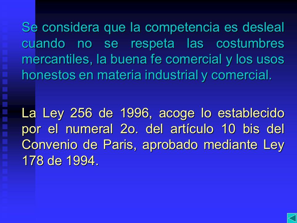 Se considera que la competencia es desleal cuando no se respeta las costumbres mercantiles, la buena fe comercial y los usos honestos en materia industrial y comercial.