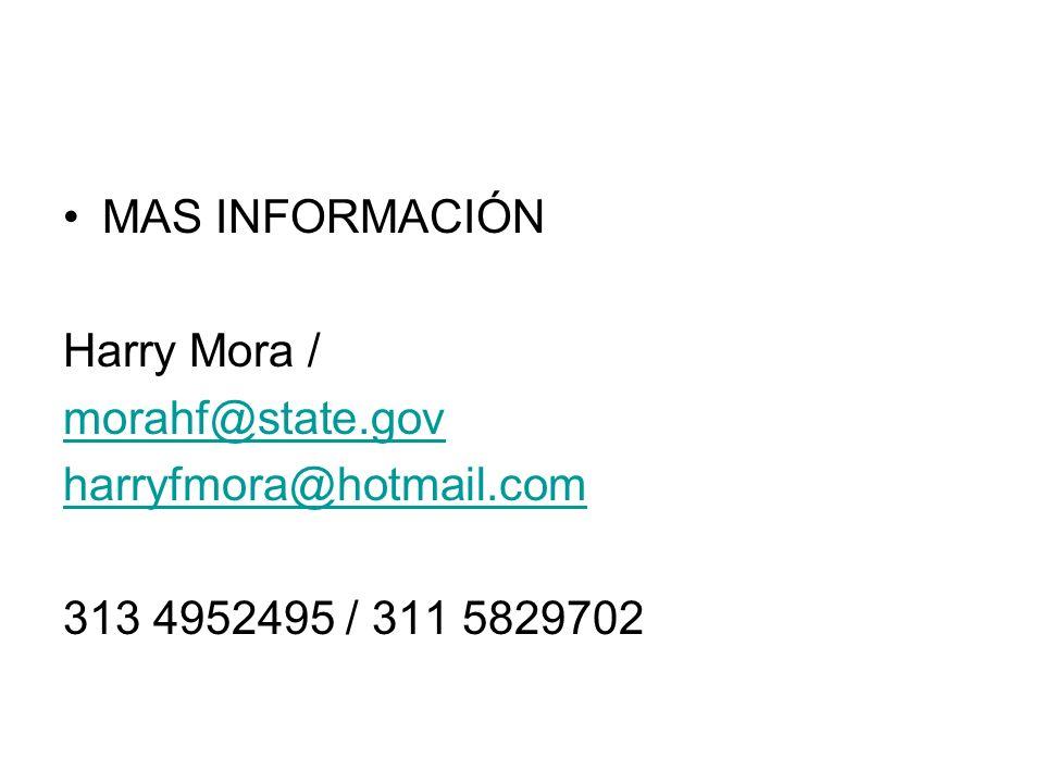 MAS INFORMACIÓN Harry Mora / morahf@state.gov harryfmora@hotmail.com 313 4952495 / 311 5829702