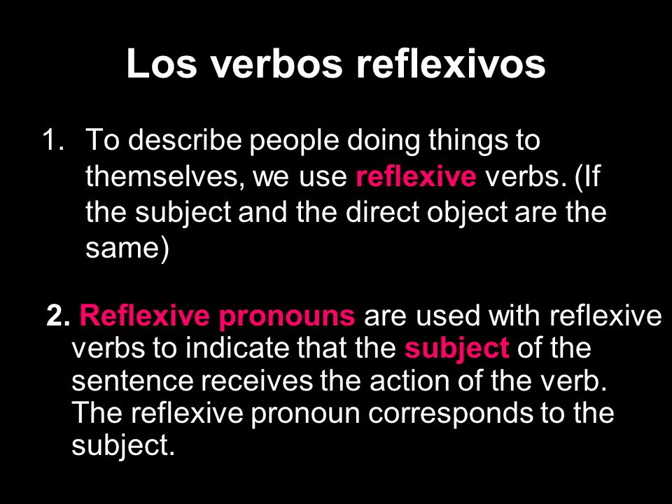 Los verbos reflexivos To describe people doing things to themselves, we use reflexive verbs. (If the subject and the direct object are the same)