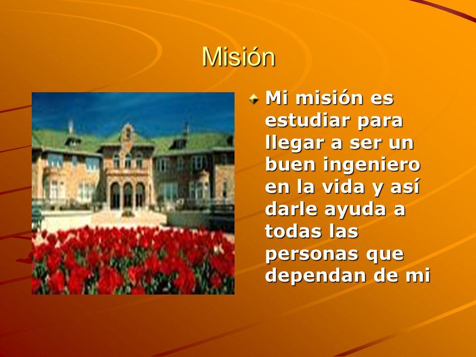 Misión Mi misión es estudiar para llegar a ser un buen ingeniero en la vida y así darle ayuda a todas las personas que dependan de mi.
