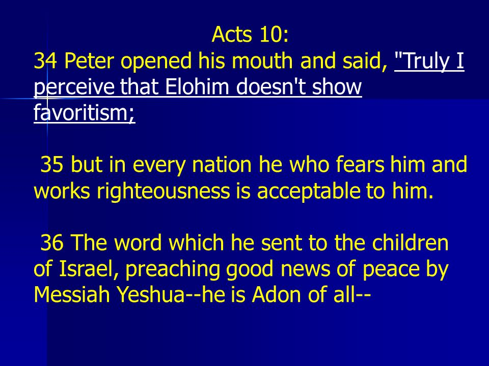 Acts 10: 34 Peter opened his mouth and said, Truly I perceive that Elohim doesn t show favoritism;