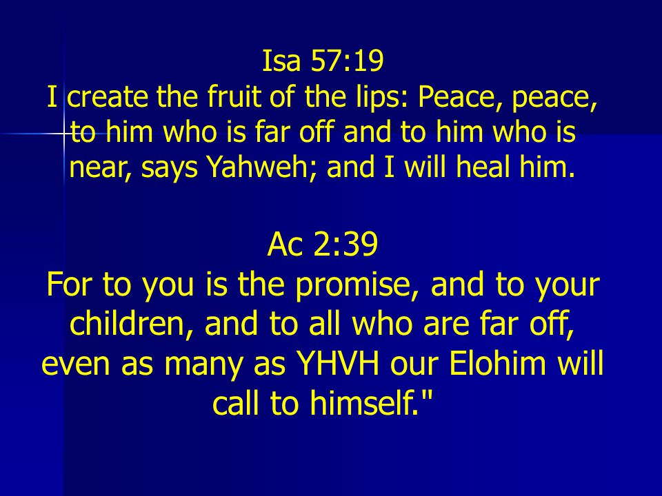 Isa 57:19 I create the fruit of the lips: Peace, peace, to him who is far off and to him who is near, says Yahweh; and I will heal him.