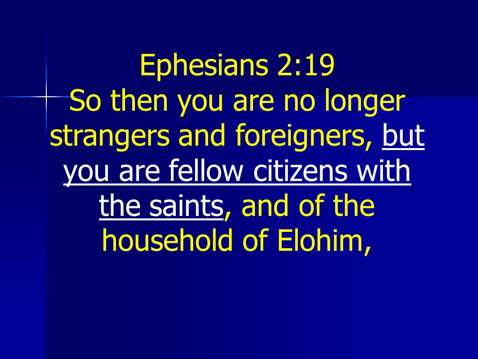 Ephesians 2:19 So then you are no longer strangers and foreigners, but you are fellow citizens with the saints, and of the household of Elohim,
