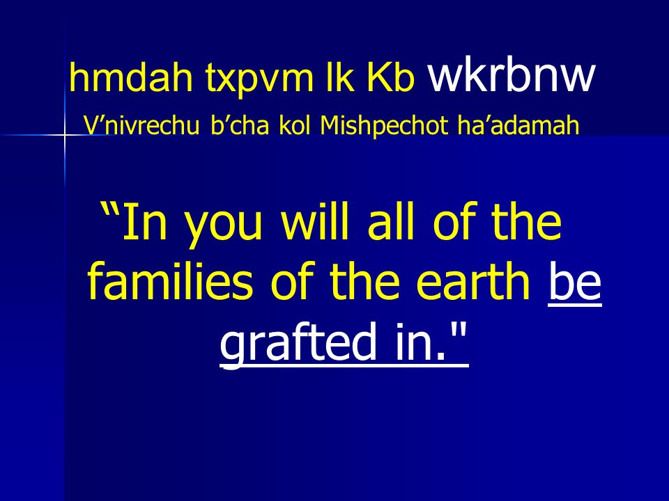 In you will all of the families of the earth be grafted in.