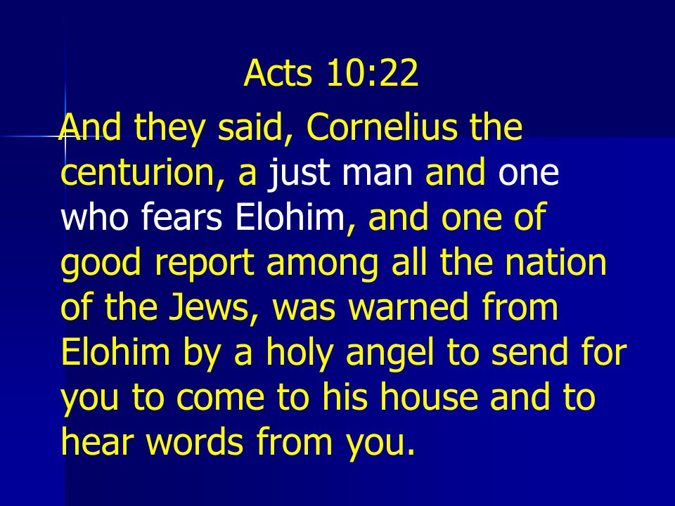 Acts 10:22 And they said, Cornelius the centurion, a just man and one who fears Elohim, and one of good report among all the nation of the Jews, was warned from Elohim by a holy angel to send for you to come to his house and to hear words from you.