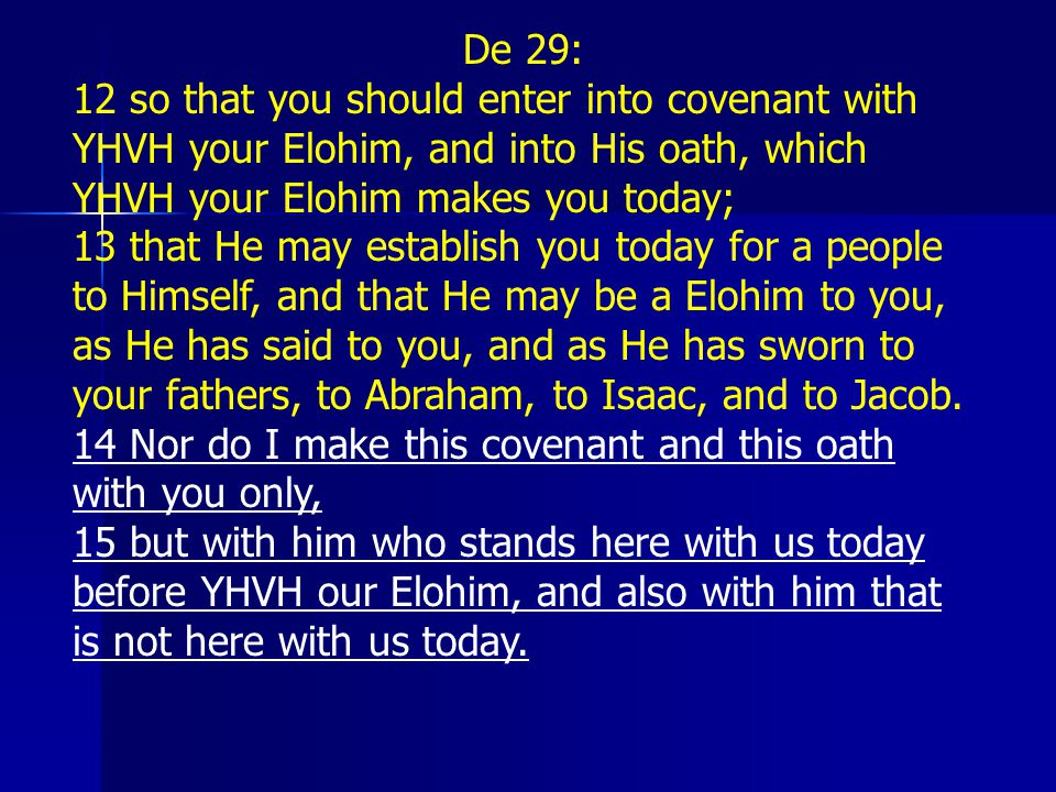 De 29: 12 so that you should enter into covenant with YHVH your Elohim, and into His oath, which YHVH your Elohim makes you today;