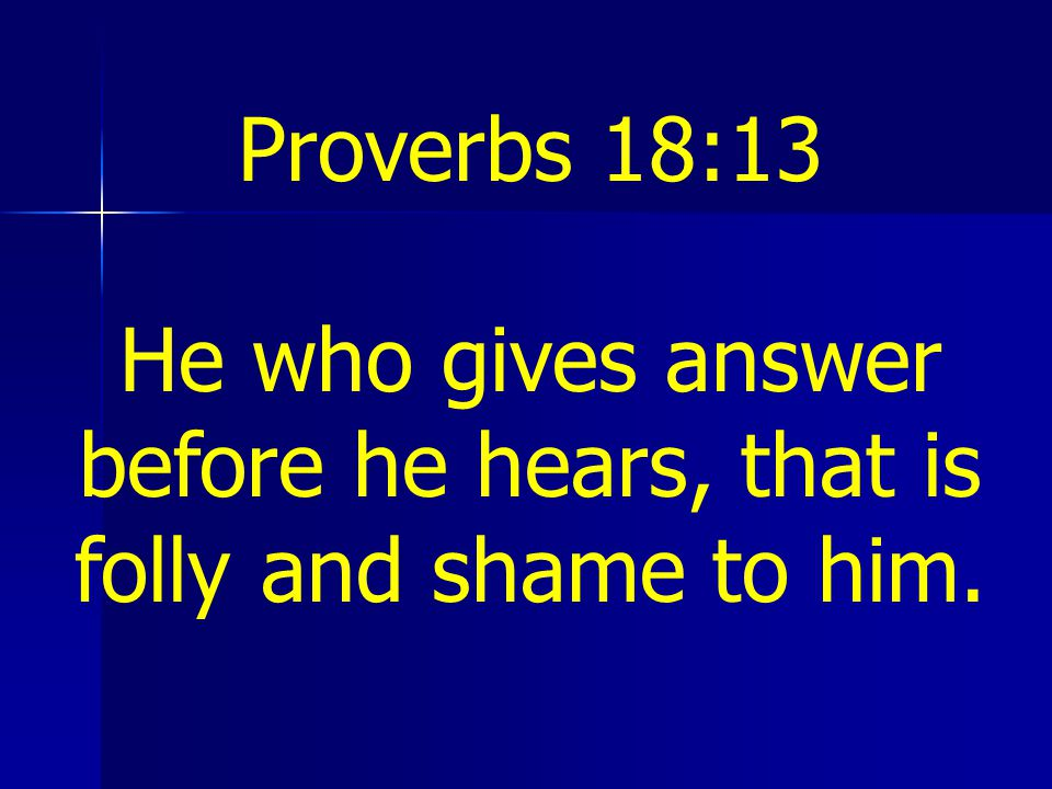 He who gives answer before he hears, that is folly and shame to him.