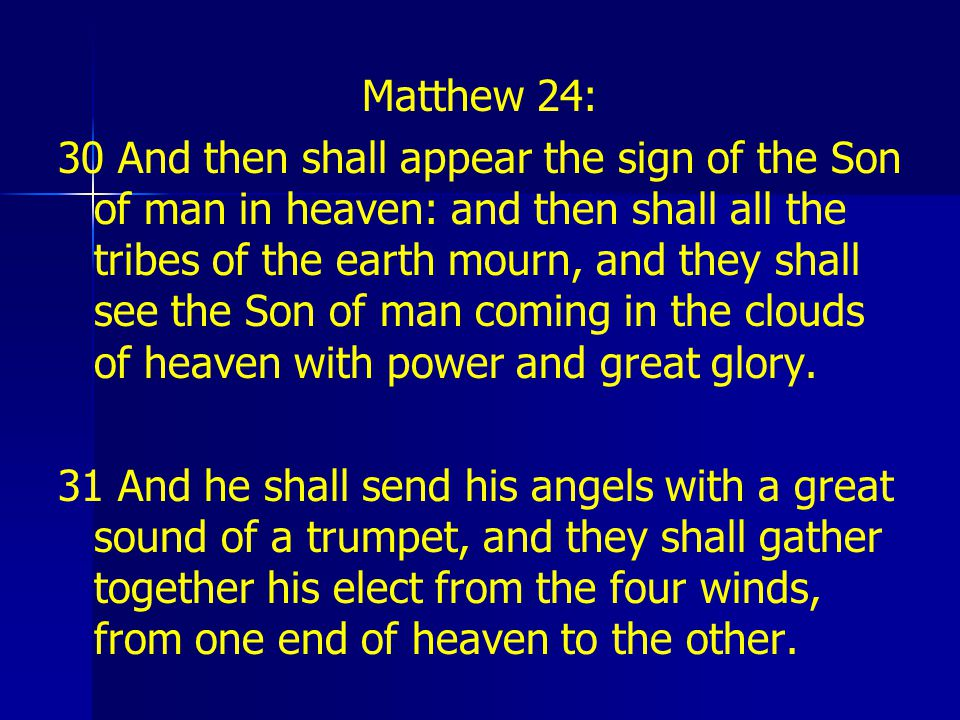 Matthew 24: 30 And then shall appear the sign of the Son of man in heaven: and then shall all the tribes of the earth mourn, and they shall see the Son of man coming in the clouds of heaven with power and great glory.