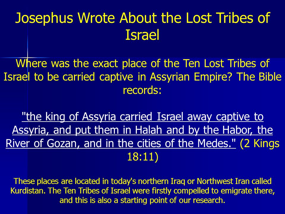 Josephus Wrote About the Lost Tribes of Israel Where was the exact place of the Ten Lost Tribes of Israel to be carried captive in Assyrian Empire The Bible records: