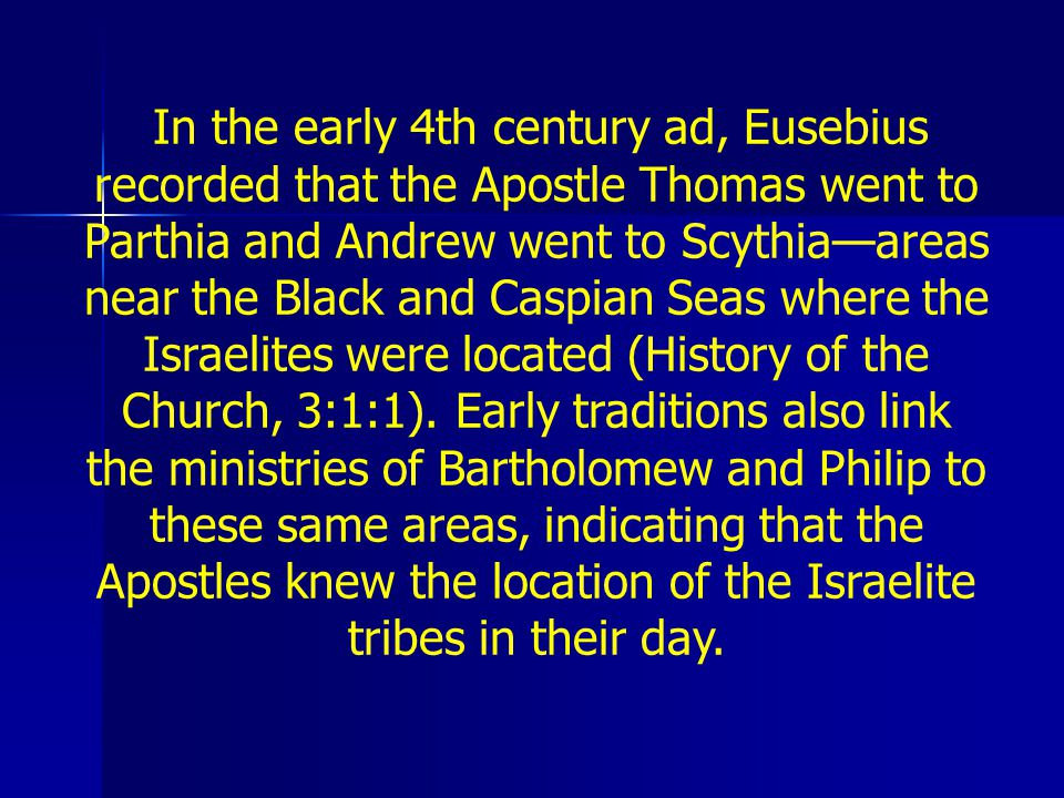 In the early 4th century ad, Eusebius recorded that the Apostle Thomas went to Parthia and Andrew went to Scythia—areas near the Black and Caspian Seas where the Israelites were located (History of the Church, 3:1:1).