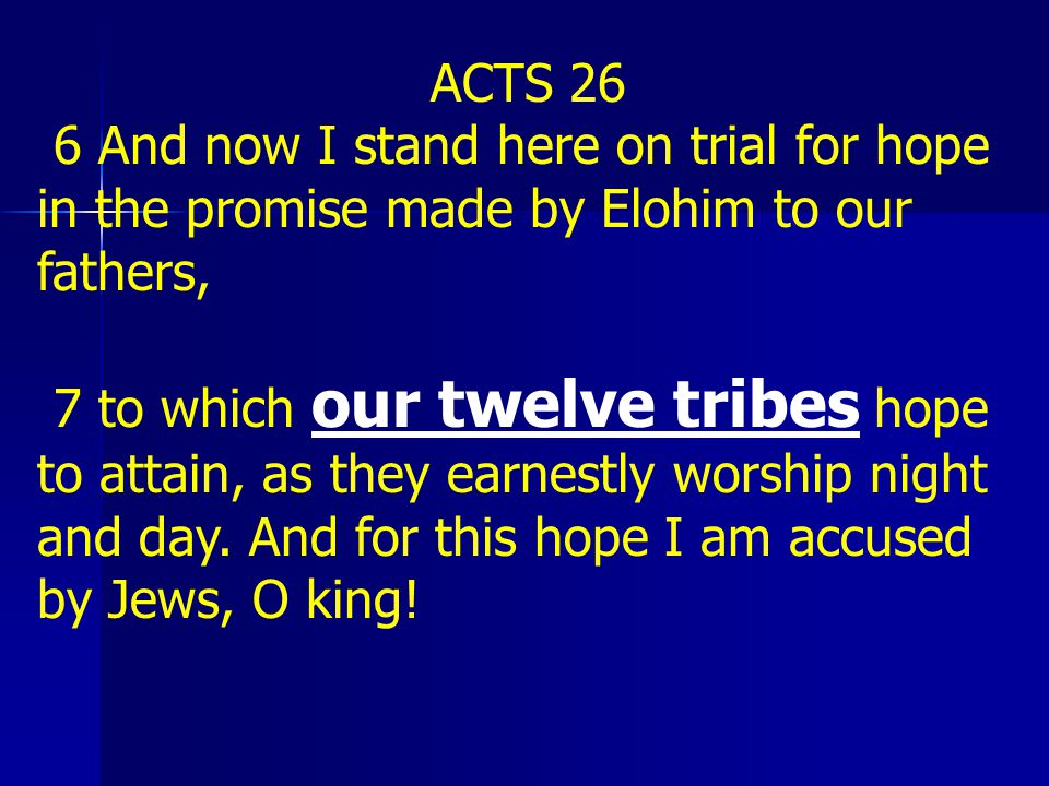 ACTS 26 6 And now I stand here on trial for hope in the promise made by Elohim to our fathers,