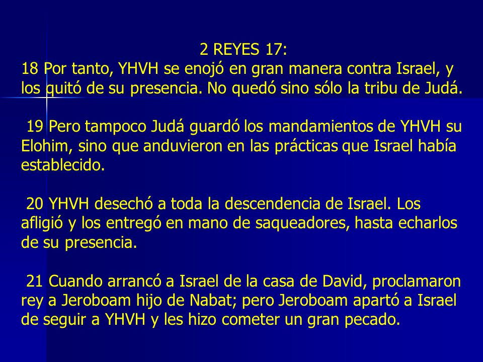 2 REYES 17: 18 Por tanto, YHVH se enojó en gran manera contra Israel, y los quitó de su presencia. No quedó sino sólo la tribu de Judá.