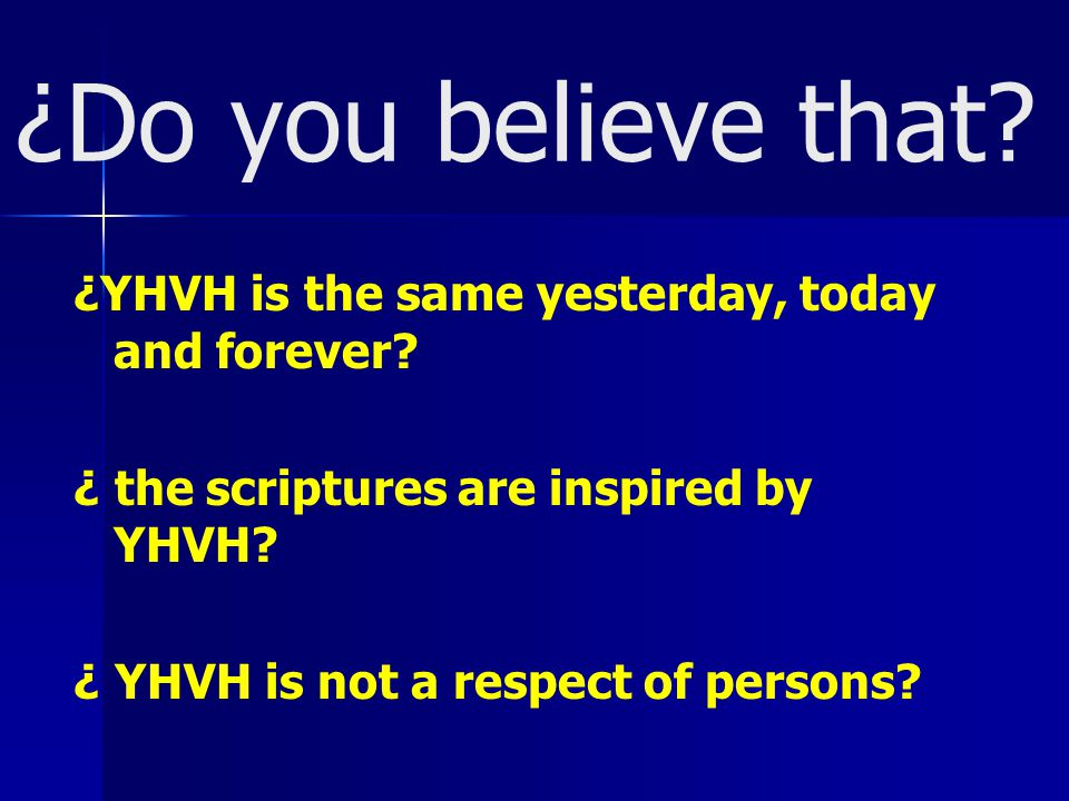 ¿Do you believe that. ¿YHVH is the same yesterday, today and forever.