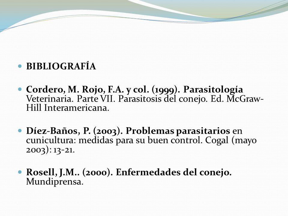 BIBLIOGRAFÍA Cordero, M. Rojo, F.A. y col. (1999). Parasitología Veterinaria. Parte VII. Parasitosis del conejo. Ed. McGraw-Hill Interamericana.