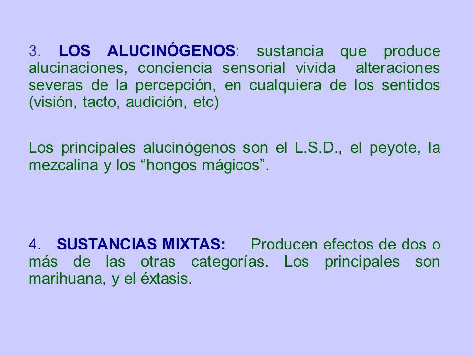 3. LOS ALUCINÓGENOS: sustancia que produce alucinaciones, conciencia sensorial vivida alteraciones severas de la percepción, en cualquiera de los sentidos (visión, tacto, audición, etc)