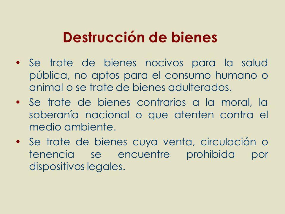 Destrucción de bienes Se trate de bienes nocivos para la salud pública, no aptos para el consumo humano o animal o se trate de bienes adulterados.