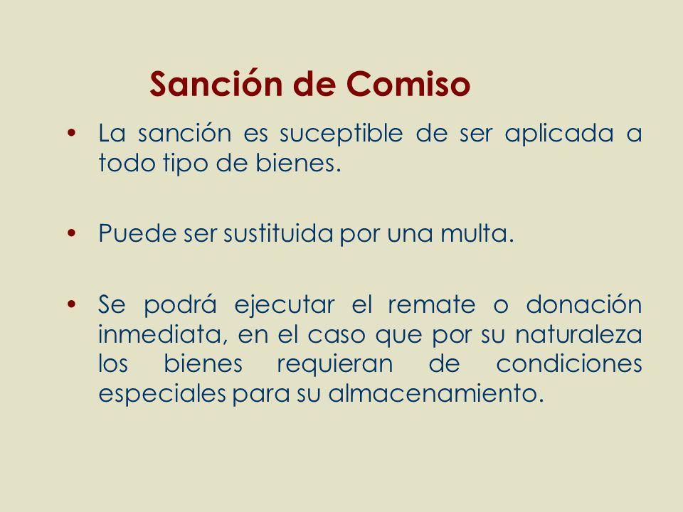 Sanción de Comiso La sanción es suceptible de ser aplicada a todo tipo de bienes. Puede ser sustituida por una multa.