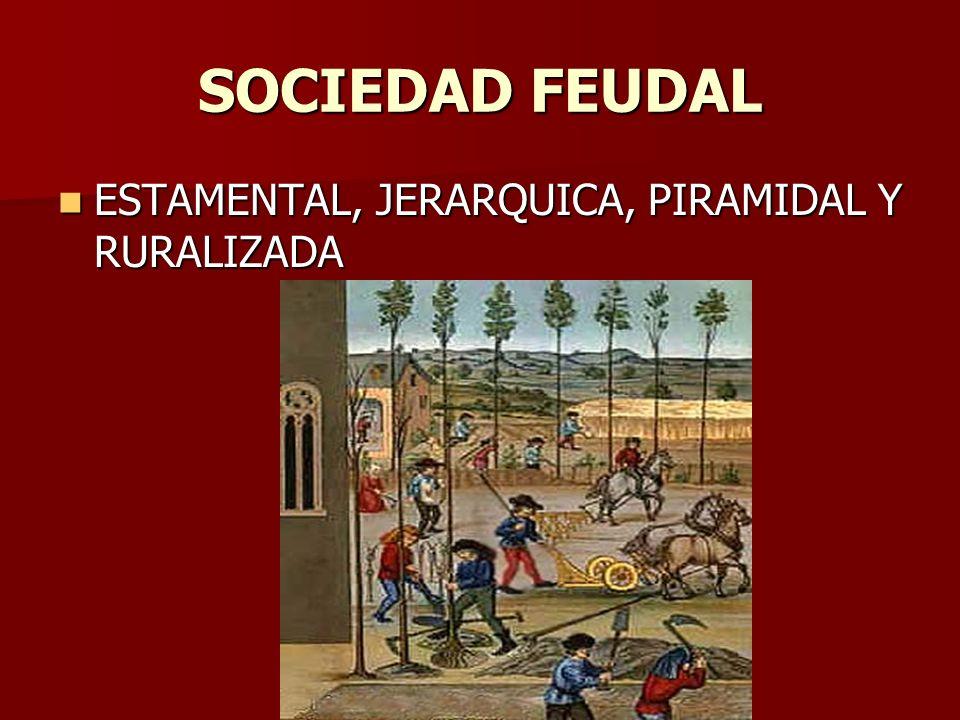 SOCIEDAD FEUDAL ESTAMENTAL, JERARQUICA, PIRAMIDAL Y RURALIZADA