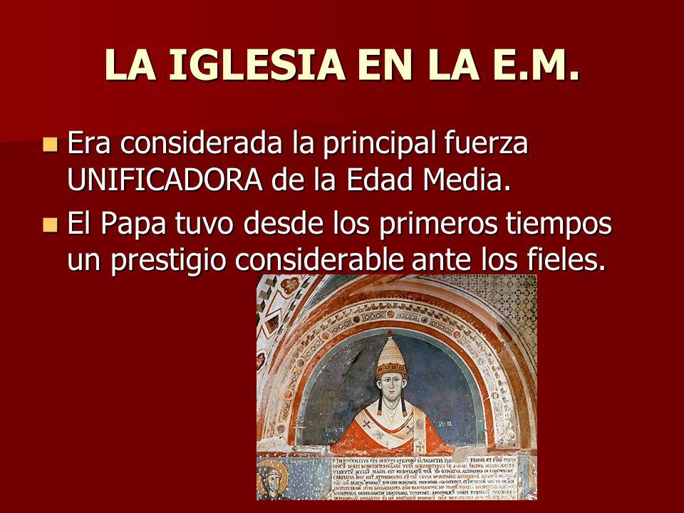 LA IGLESIA EN LA E.M. Era considerada la principal fuerza UNIFICADORA de la Edad Media.