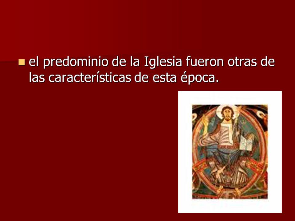 el predominio de la Iglesia fueron otras de las características de esta época.