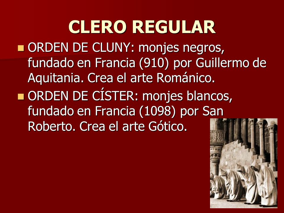 CLERO REGULAR ORDEN DE CLUNY: monjes negros, fundado en Francia (910) por Guillermo de Aquitania. Crea el arte Románico.