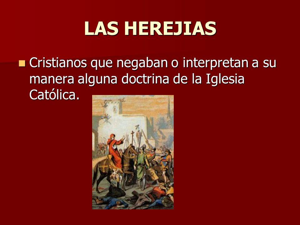 LAS HEREJIAS Cristianos que negaban o interpretan a su manera alguna doctrina de la Iglesia Católica.