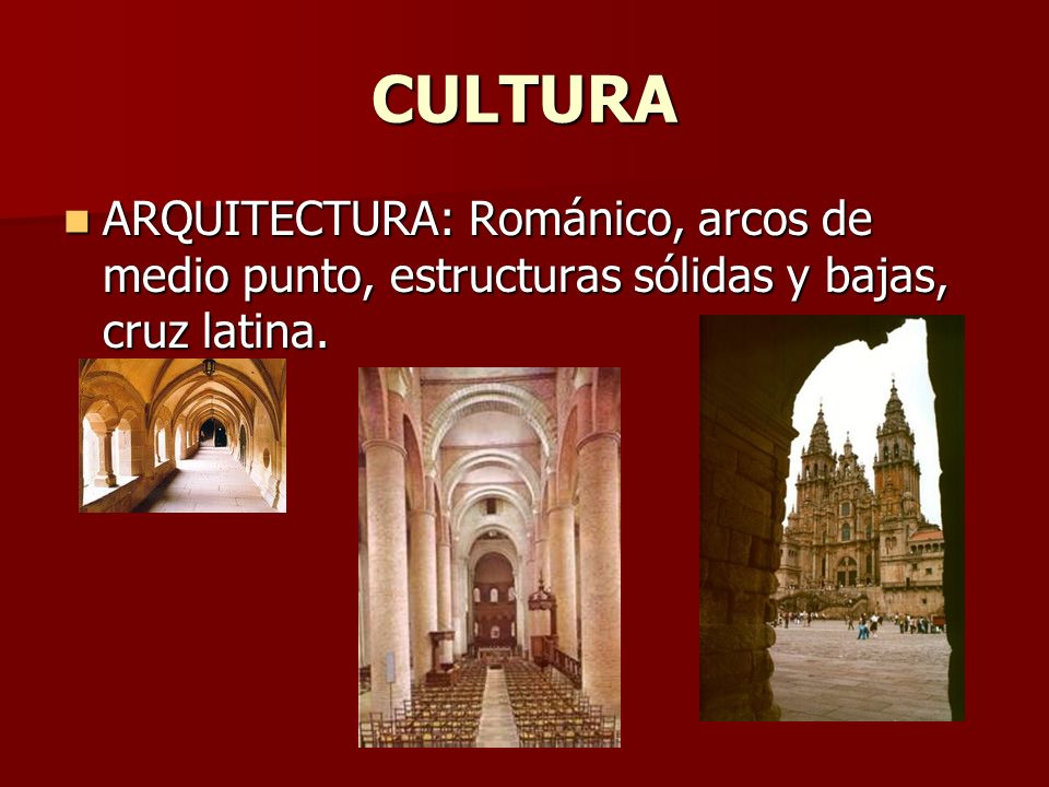 CULTURA ARQUITECTURA: Románico, arcos de medio punto, estructuras sólidas y bajas, cruz latina.