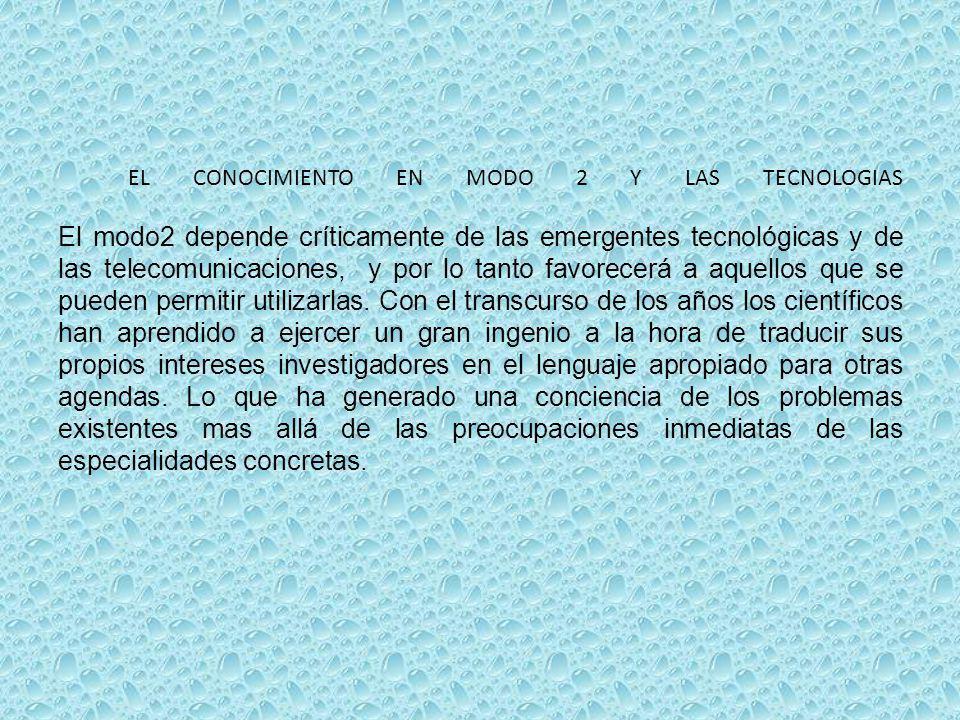 EL CONOCIMIENTO EN MODO 2 Y LAS TECNOLOGIAS El modo2 depende críticamente de las emergentes tecnológicas y de las telecomunicaciones, y por lo tanto favorecerá a aquellos que se pueden permitir utilizarlas.