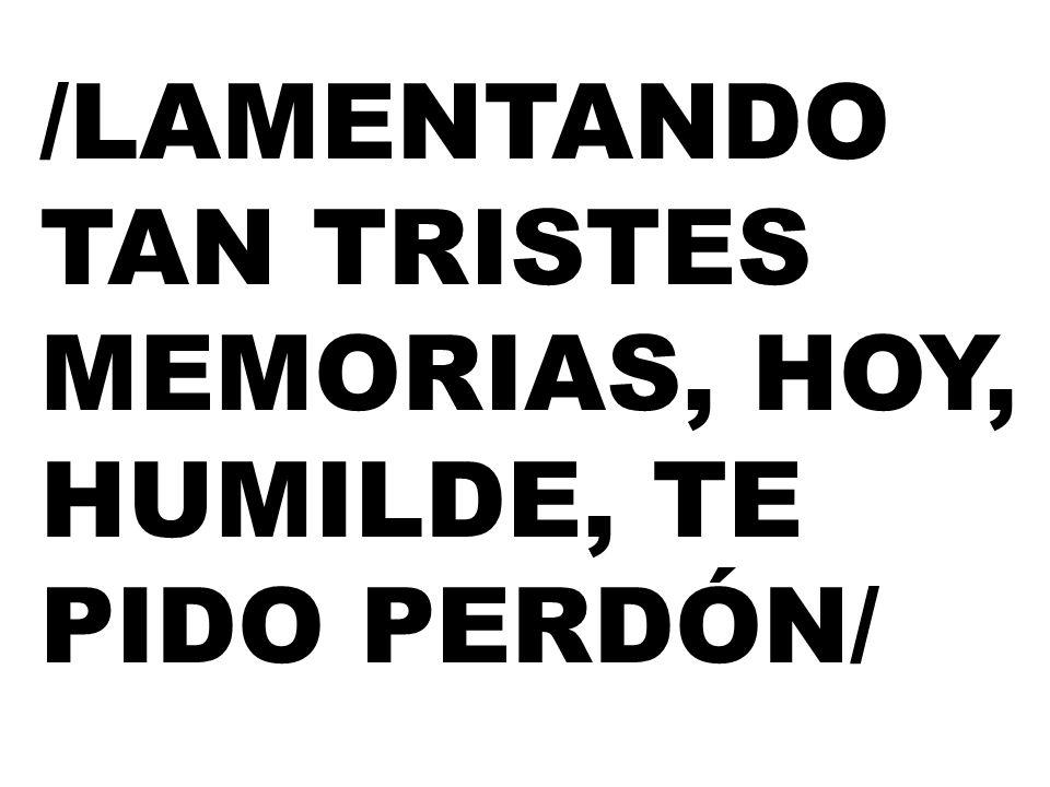 /LAMENTANDO TAN TRISTES MEMORIAS, HOY, HUMILDE, TE PIDO PERDÓN/