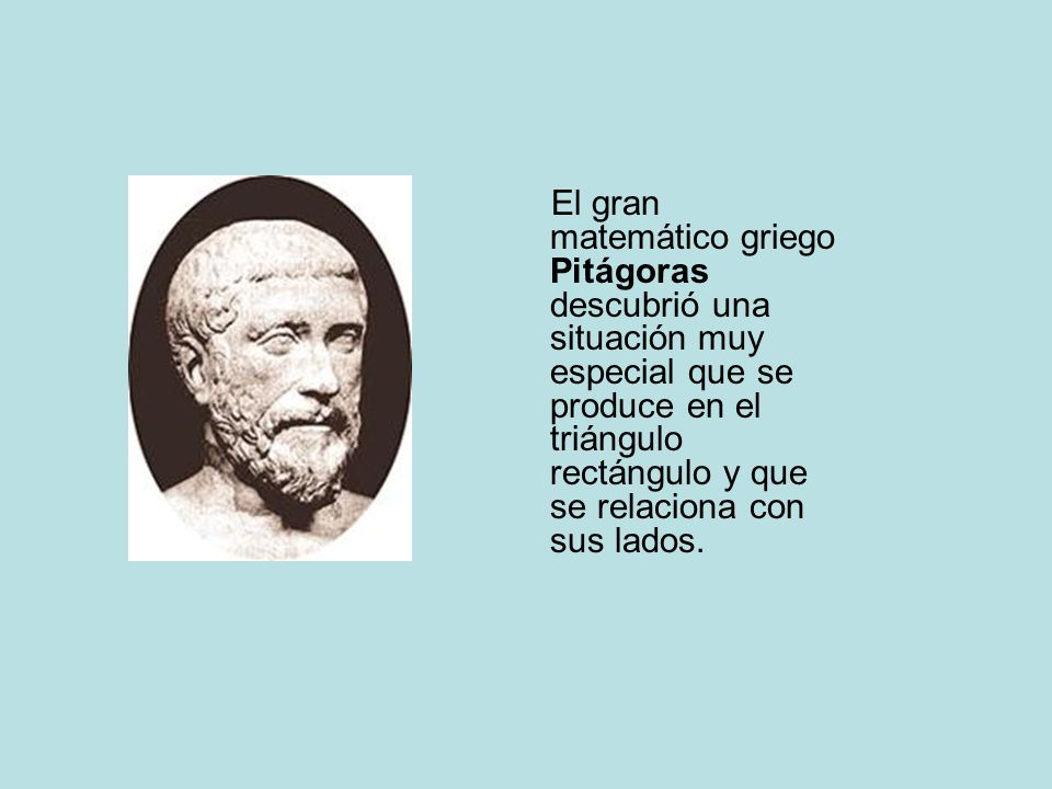 El gran matemático griego Pitágoras descubrió una situación muy especial que se produce en el triángulo rectángulo y que se relaciona con sus lados.