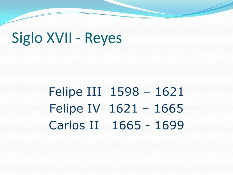 Felipe III 1598 – 1621 Felipe IV 1621 – 1665 Carlos II 1665 - 1699