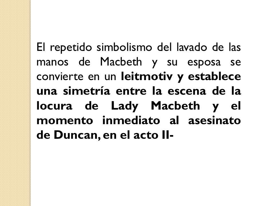 El repetido simbolismo del lavado de las manos de Macbeth y su esposa se convierte en un leitmotiv y establece una simetría entre la escena de la locura de Lady Macbeth y el momento inmediato al asesinato de Duncan, en el acto II-