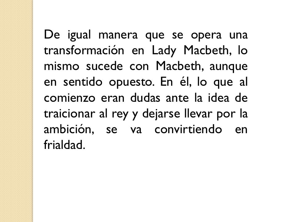 De igual manera que se opera una transformación en Lady Macbeth, lo mismo sucede con Macbeth, aunque en sentido opuesto.