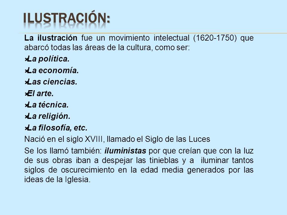 ILUSTRACIÓN: La ilustración fue un movimiento intelectual (1620-1750) que abarcó todas las áreas de la cultura, como ser: