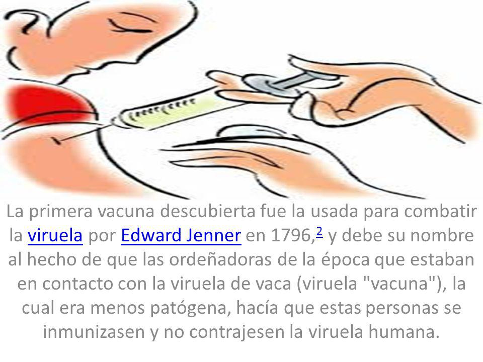 La primera vacuna descubierta fue la usada para combatir la viruela por Edward Jenner en 1796,2 y debe su nombre al hecho de que las ordeñadoras de la época que estaban en contacto con la viruela de vaca (viruela vacuna ), la cual era menos patógena, hacía que estas personas se inmunizasen y no contrajesen la viruela humana.