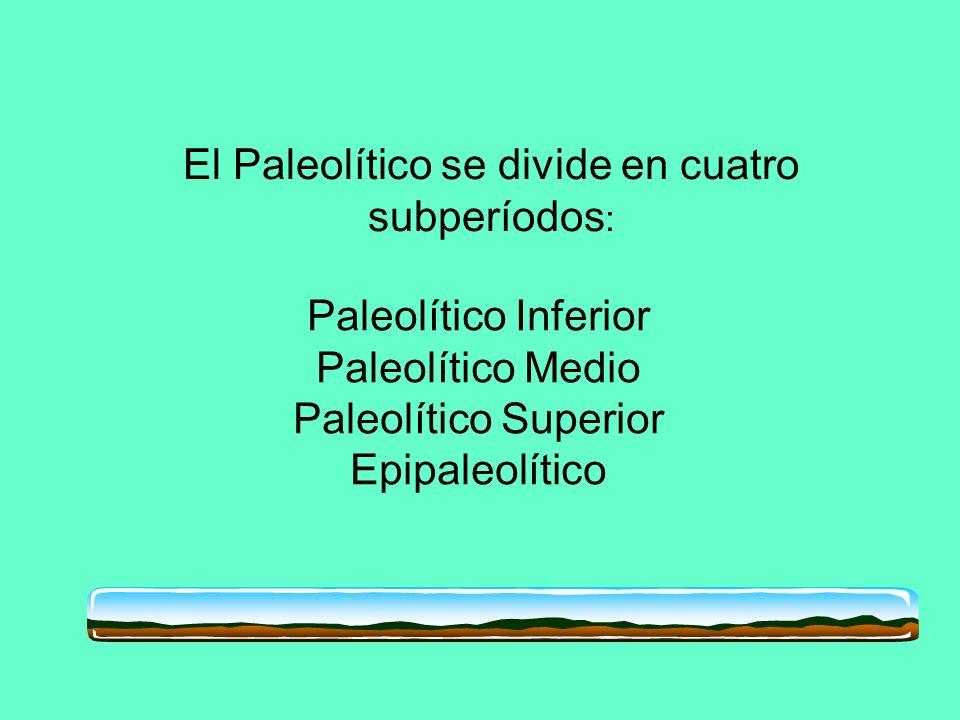 El Paleolítico se divide en cuatro subperíodos: