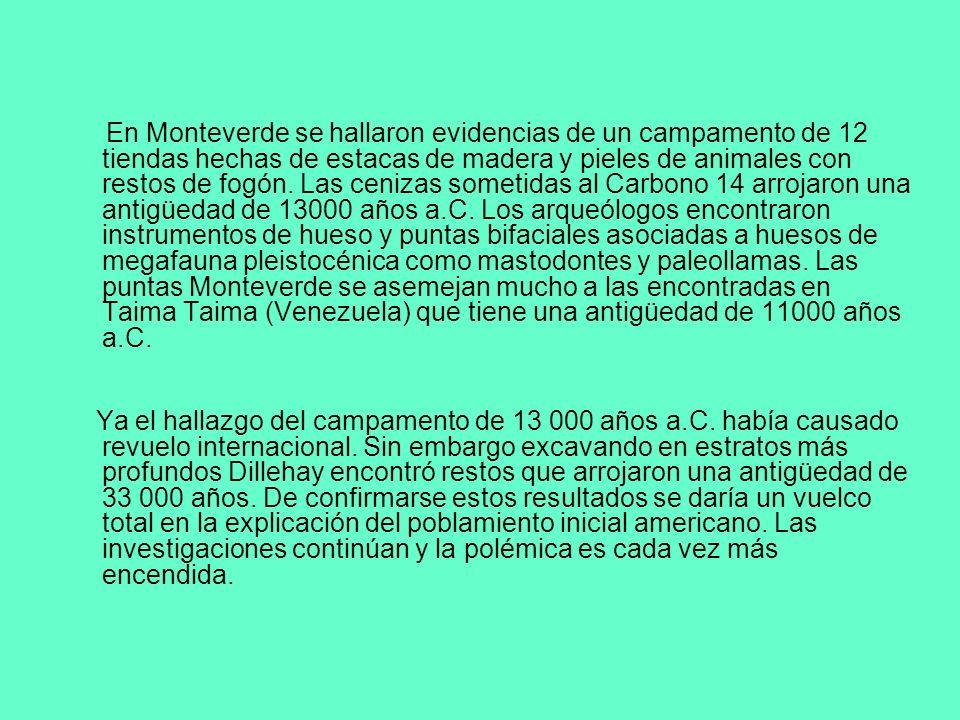 En Monteverde se hallaron evidencias de un campamento de 12 tiendas hechas de estacas de madera y pieles de animales con restos de fogón. Las cenizas sometidas al Carbono 14 arrojaron una antigüedad de 13000 años a.C. Los arqueólogos encontraron instrumentos de hueso y puntas bifaciales asociadas a huesos de megafauna pleistocénica como mastodontes y paleollamas. Las puntas Monteverde se asemejan mucho a las encontradas en Taima Taima (Venezuela) que tiene una antigüedad de 11000 años a.C.