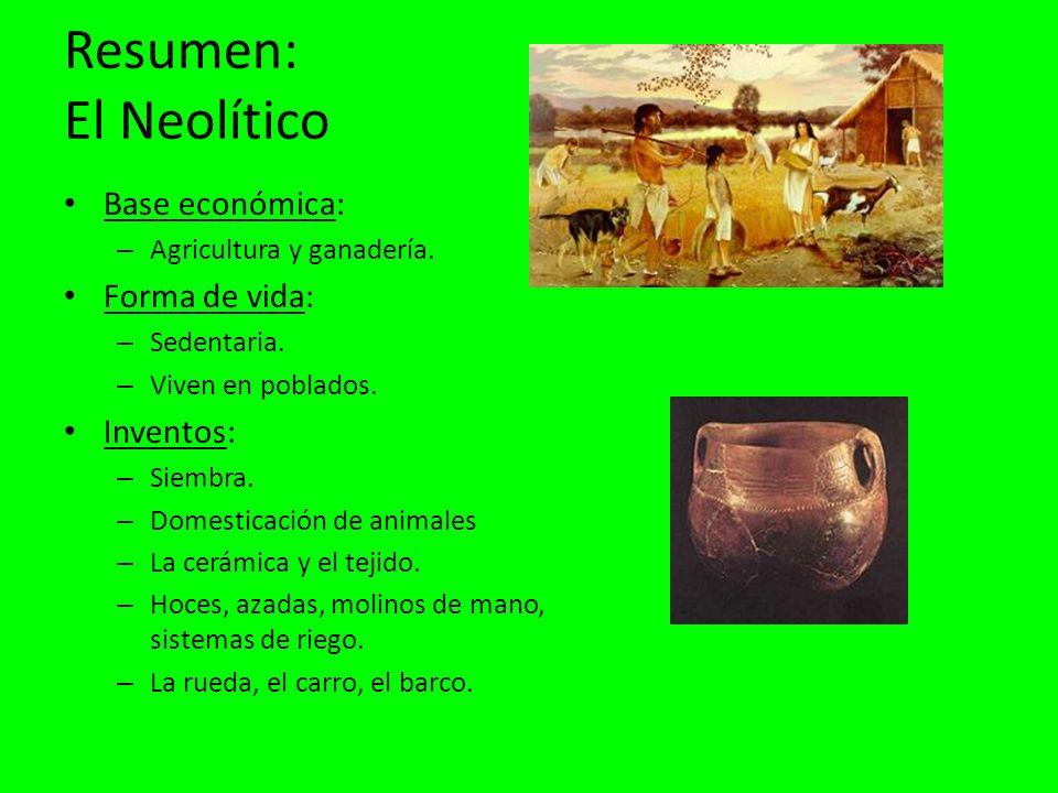 Resumen: El Neolítico Base económica: Forma de vida: Inventos: