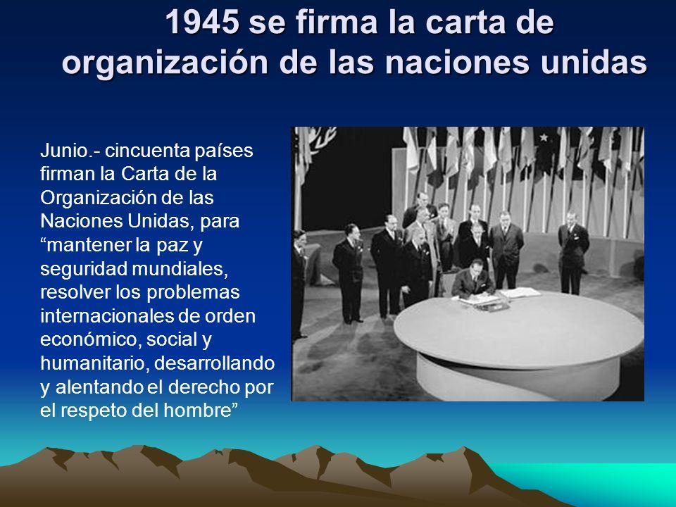 1945 se firma la carta de organización de las naciones unidas